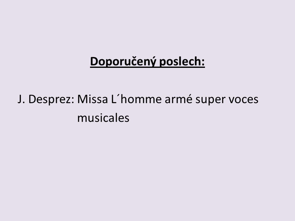 Doporučený poslech: J. Desprez: Missa L´homme armé super voces musicales