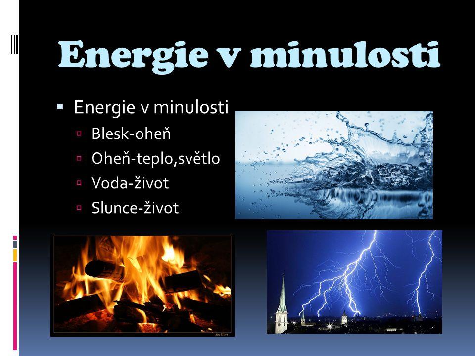 Energie v minulosti  Energie v minulosti  Blesk-oheň  Oheň-teplo,světlo  Voda-život  Slunce-život