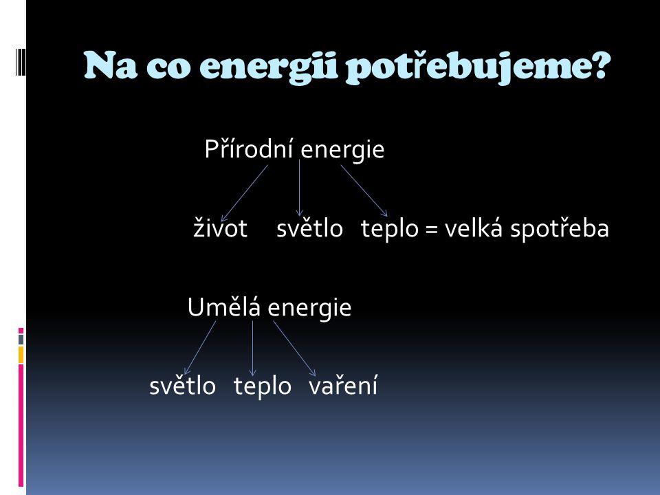 co energii pot ř ebujeme Na co energii pot ř ebujeme? Přírodní energie život světlo teplo = velká spotřeba Umělá energie světlo teplo vaření