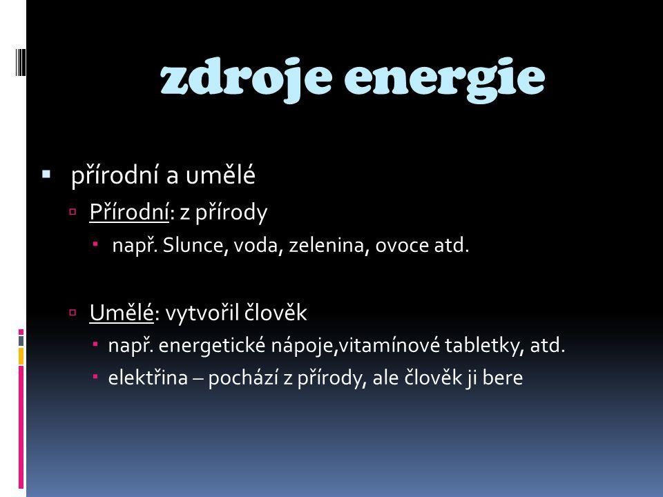 zdroje energie  přírodní a umělé  Přírodní: z přírody  např. Slunce, voda, zelenina, ovoce atd.  Umělé: vytvořil člověk  např. energetické nápoje