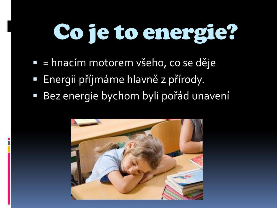Co je to energie?  = hnacím motorem všeho, co se děje  Energii příjmáme hlavně z přírody.  Bez energie bychom byli pořád unavení