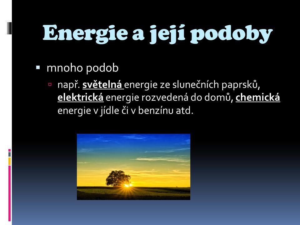 Energie a její podoby  mnoho podob  např. světelná energie ze slunečních paprsků, elektrická energie rozvedená do domů, chemická energie v jídle či
