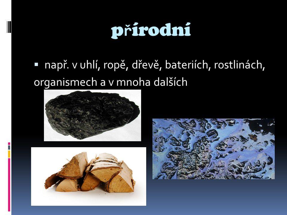 p ř írodní  např. v uhlí, ropě, dřevě, bateriích, rostlinách, organismech a v mnoha dalších
