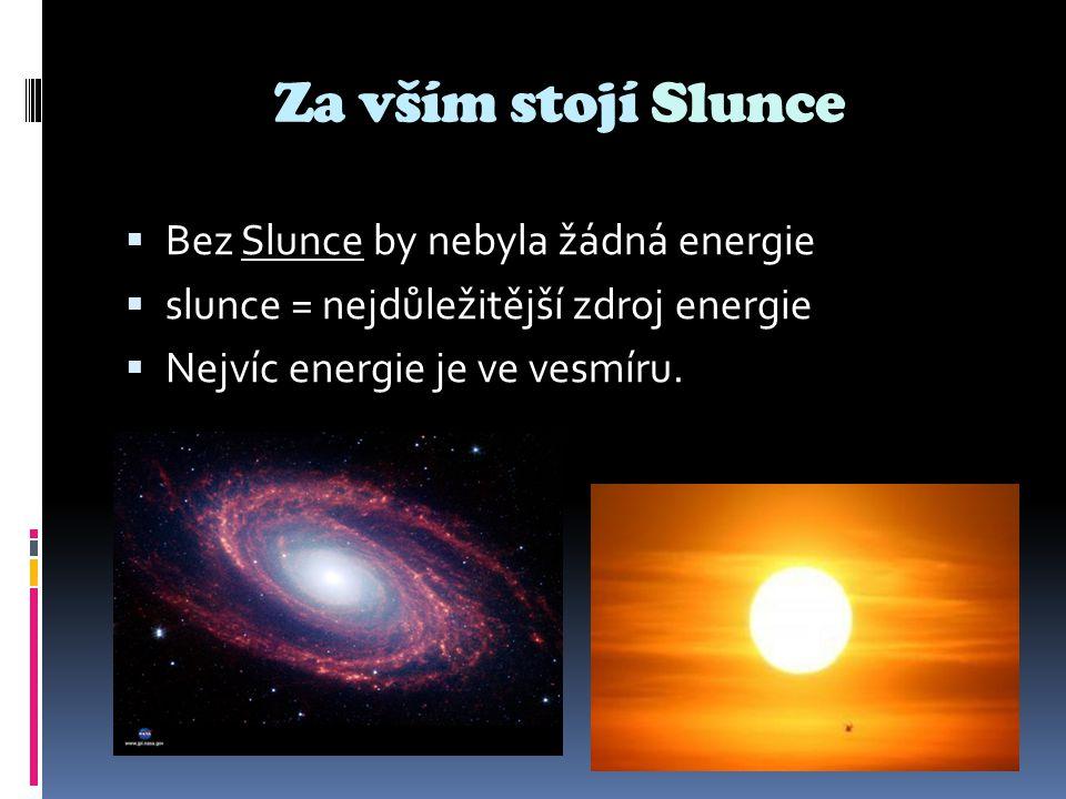 Za vším stojí Slunce  Bez Slunce by nebyla žádná energie  slunce = nejdůležitější zdroj energie  Nejvíc energie je ve vesmíru.