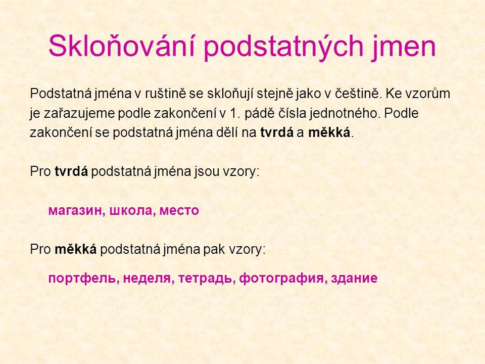 Skloňování podstatných jmen Podstatná jména v ruštině se skloňují stejně jako v češtině. Ke vzorům je zařazujeme podle zakončení v 1. pádě čísla jedno