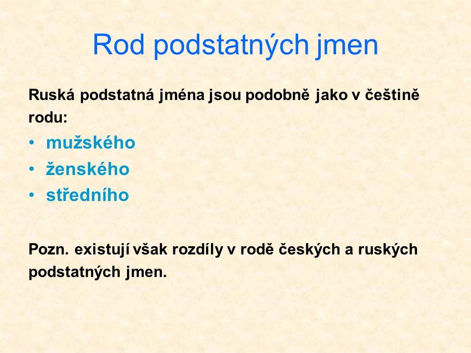 Rod podstatných jmen Ruská podstatná jména jsou podobně jako v češtině rodu: mužského ženského středního Pozn. existují však rozdíly v rodě českých a