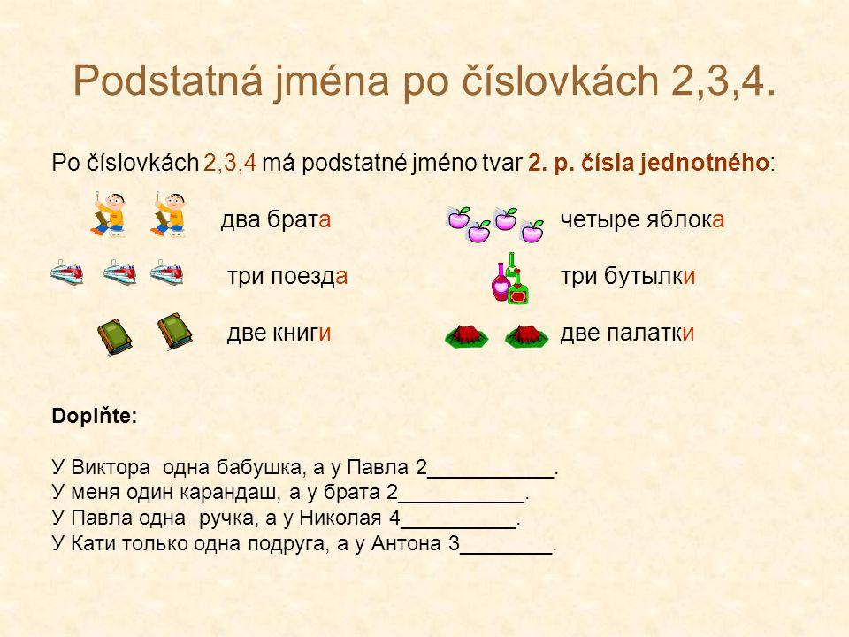Podstatná jména po číslovkách 2,3,4. Po číslovkách 2,3,4 má podstatné jméno tvar 2. p. čísla jednotného: два брата четыре яблока три поездатри бутылки