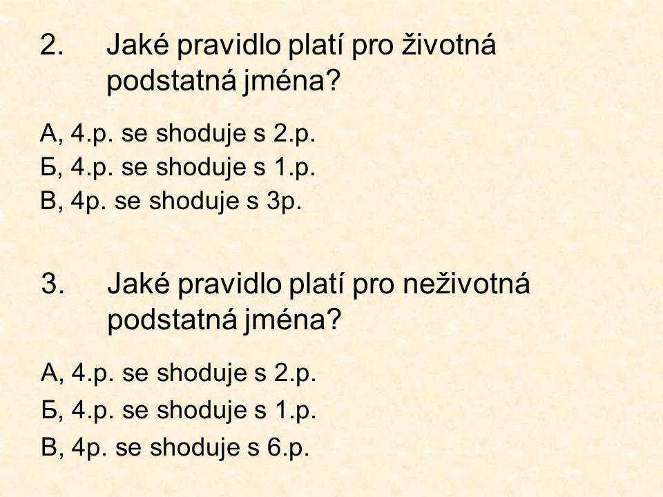 2.Jaké pravidlo platí pro životná podstatná jména? А, 4.p. se shoduje s 2.p. Б, 4.p. se shoduje s 1.p. В, 4p. se shoduje s 3p. 3.Jaké pravidlo platí p