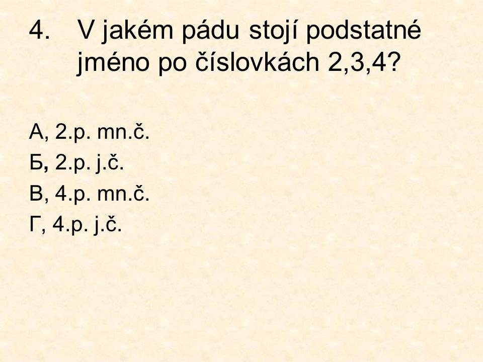 4.V jakém pádu stojí podstatné jméno po číslovkách 2,3,4? А, 2.p. mn.č. Б, 2.p. j.č. В, 4.p. mn.č. Г, 4.p. j.č.
