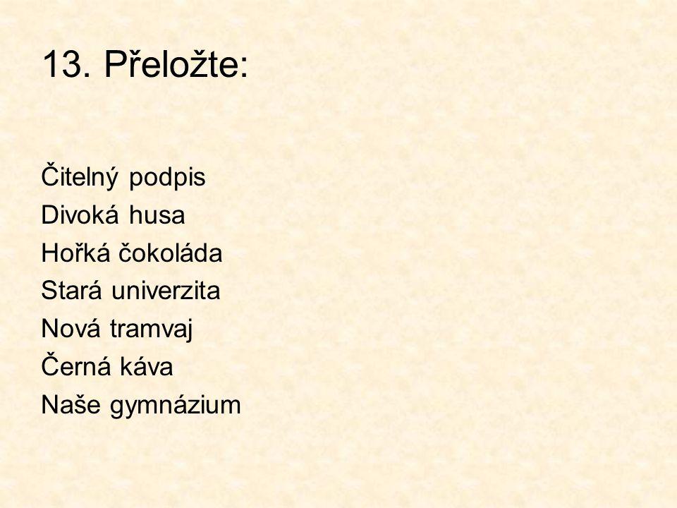 13. Přeložte: Čitelný podpis Divoká husa Hořká čokoláda Stará univerzita Nová tramvaj Černá káva Naše gymnázium