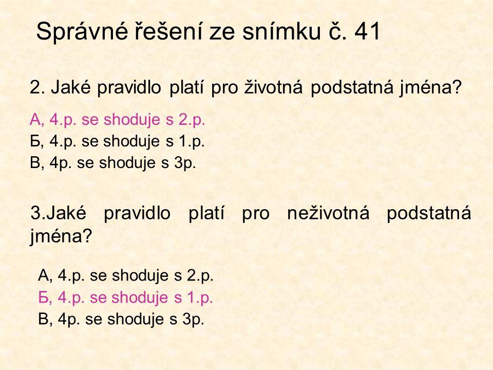Správné řešení ze snímku č. 41 2. Jaké pravidlo platí pro životná podstatná jména? А, 4.p. se shoduje s 2.p. Б, 4.p. se shoduje s 1.p. В, 4p. se shodu