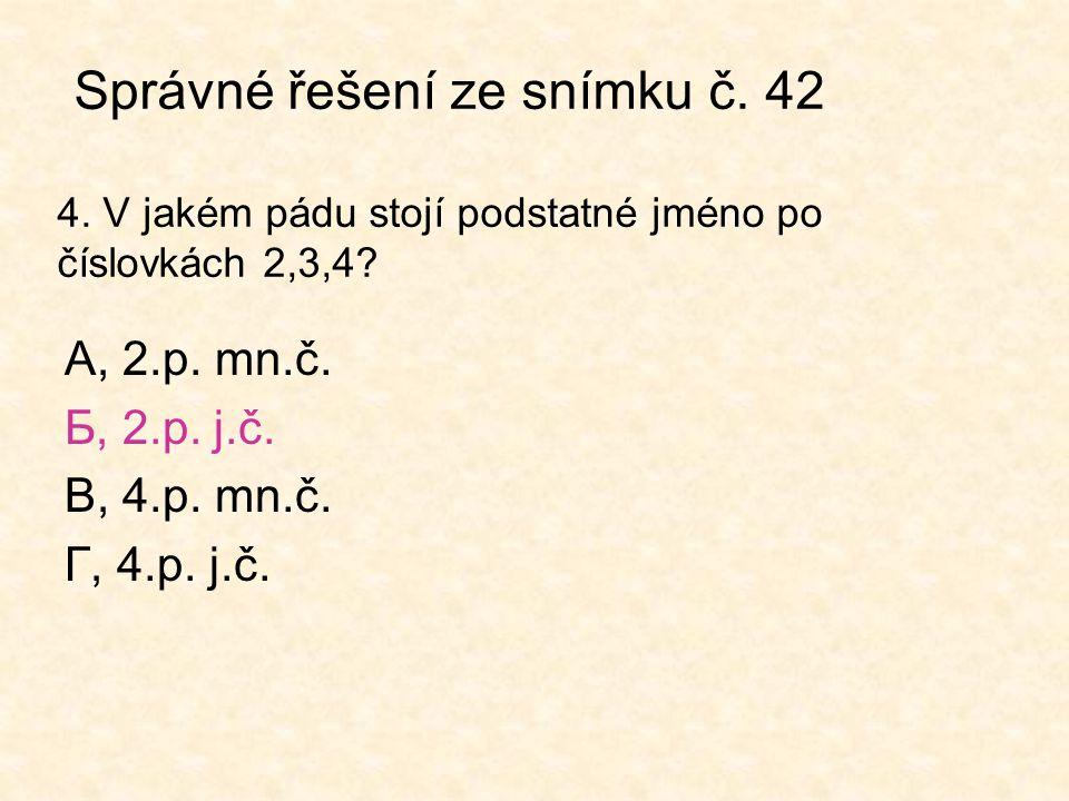 Správné řešení ze snímku č. 42 4. V jakém pádu stojí podstatné jméno po číslovkách 2,3,4? А, 2.p. mn.č. Б, 2.p. j.č. В, 4.p. mn.č. Г, 4.p. j.č.