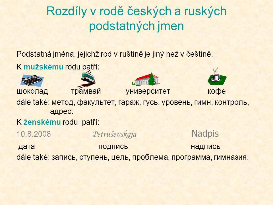 Podstatná jména, jejichž rod v ruštině je jiný než v češtině. K mužskému rodu patří : шоколадтрамвайуниверситеткофе dále také: метод, факультет, гараж