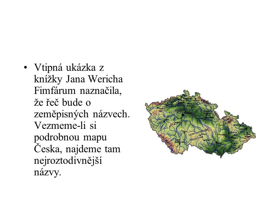 Vtipná ukázka z knížky Jana Wericha Fimfárum naznačila, že řeč bude o zeměpisných názvech. Vezmeme-li si podrobnou mapu Česka, najdeme tam nejroztodiv
