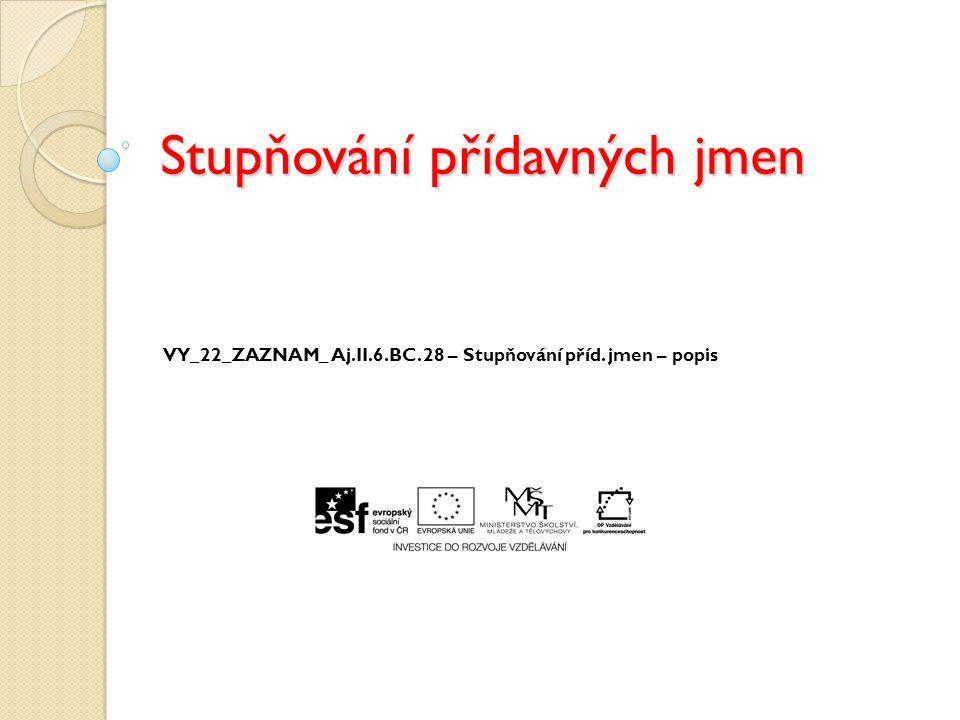 Stupňování přídavných jmen VY_22_ZAZNAM_ Aj.II.6.BC. 28 – Stupňování příd. jmen – popis