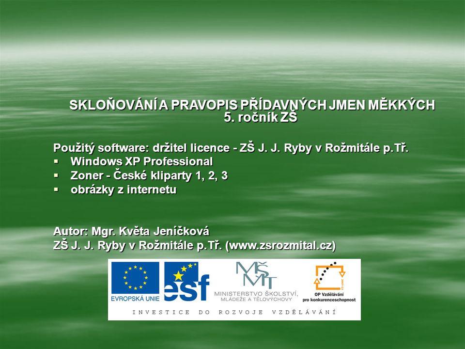 SKLOŇOVÁNÍ A PRAVOPIS PŘÍDAVNÝCH JMEN MĚKKÝCH 5. ročník ZŠ Použitý software: držitel licence - ZŠ J. J. Ryby v Rožmitále p.Tř.  Windows XP Profession