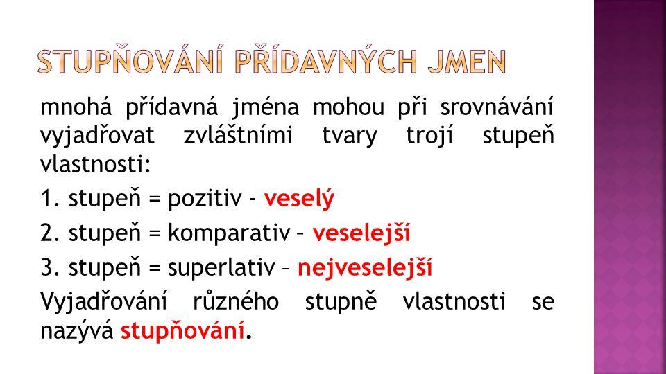 mnohá přídavná jména mohou při srovnávání vyjadřovat zvláštními tvary trojí stupeň vlastnosti: 1. stupeň = pozitiv - veselý 2. stupeň = komparativ – v