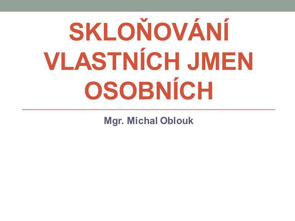 SKLOŇOVÁNÍ VLASTNÍCH JMEN OSOBNÍCH Mgr. Michal Oblouk
