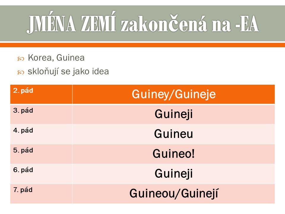  Korea, Guinea  skloňují se jako idea 2.pád Guiney/Guineje 3.