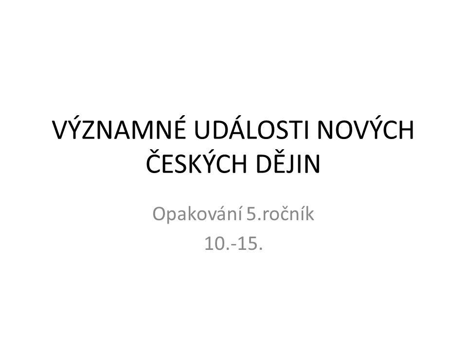 VÝZNAMNÉ UDÁLOSTI NOVÝCH ČESKÝCH DĚJIN Opakování 5.ročník 10.-15.