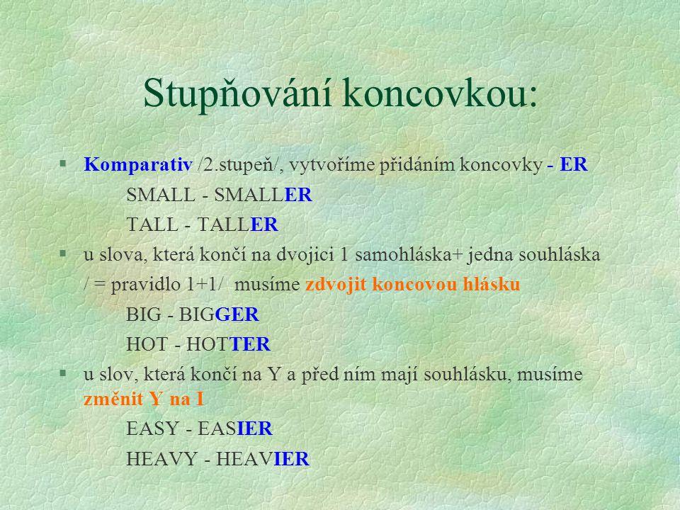Stupňování koncovkou: §Komparativ /2.stupeň/, vytvoříme přidáním koncovky - ER SMALL - SMALLER TALL - TALLER §u slova, která končí na dvojici 1 samohláska+ jedna souhláska / = pravidlo 1+1/ musíme zdvojit koncovou hlásku BIG - BIGGER HOT - HOTTER §u slov, která končí na Y a před ním mají souhlásku, musíme změnit Y na I EASY - EASIER HEAVY - HEAVIER