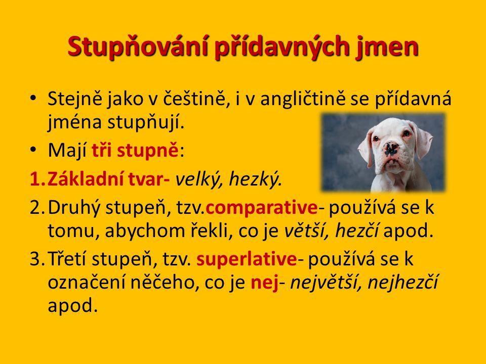 Stupňování přídavných jmen Stejně jako v češtině, i v angličtině se přídavná jména stupňují. Mají tři stupně: 1.Základní tvar- velký, hezký. 2.Druhý s