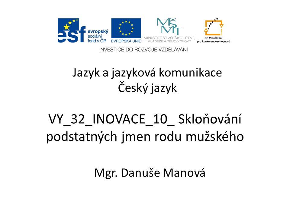VY_32_INOVACE_10_ Skloňování podstatných jmen rodu mužského Mgr. Danuše Manová Jazyk a jazyková komunikace Český jazyk