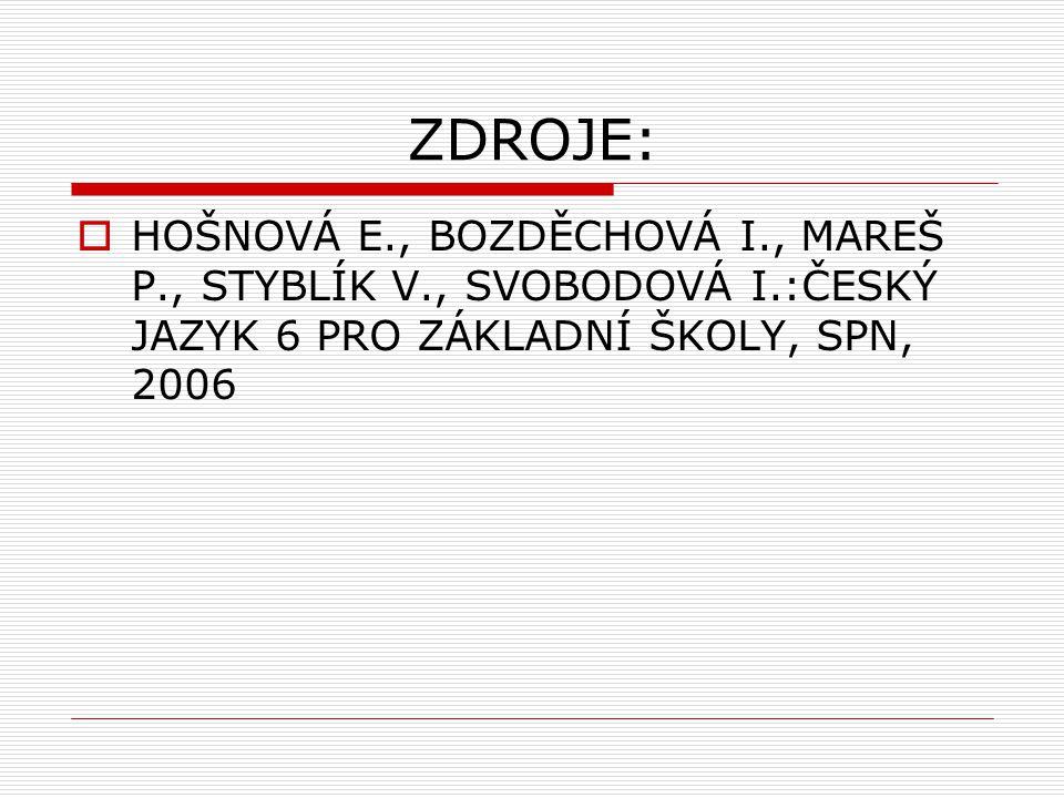 ZDROJE:  HOŠNOVÁ E., BOZDĚCHOVÁ I., MAREŠ P., STYBLÍK V., SVOBODOVÁ I.:ČESKÝ JAZYK 6 PRO ZÁKLADNÍ ŠKOLY, SPN, 2006