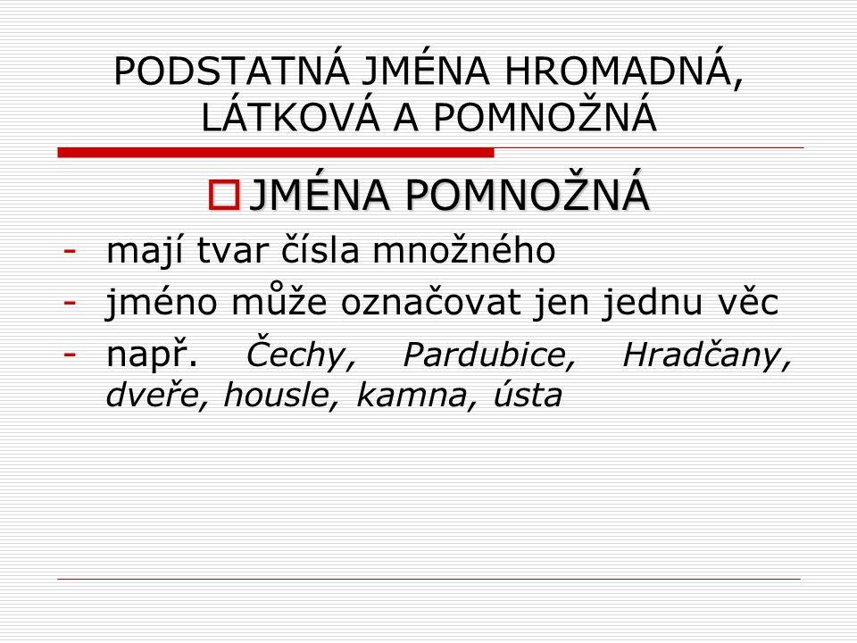 PODSTATNÁ JMÉNA HROMADNÁ, LÁTKOVÁ A POMNOŽNÁ  JMÉNA POMNOŽNÁ -mají tvar čísla množného -jméno může označovat jen jednu věc -např. Čechy, Pardubice, H
