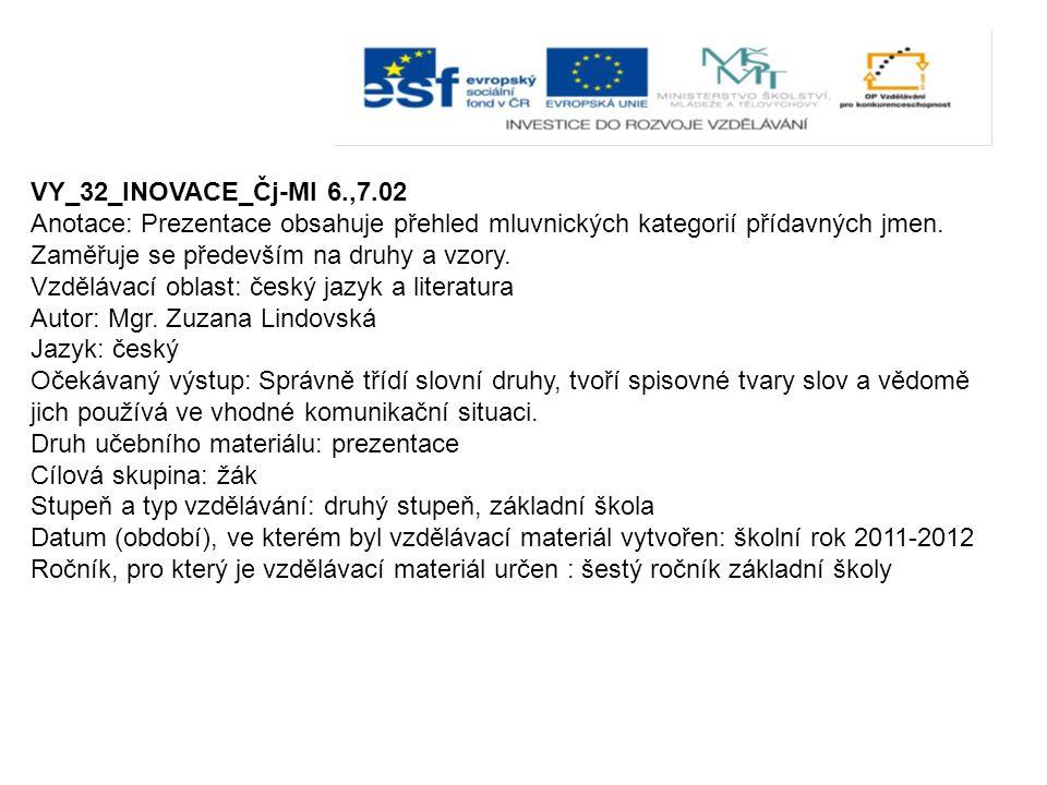 VY_32_INOVACE_Čj-Ml 6.,7.02 Anotace: Prezentace obsahuje přehled mluvnických kategorií přídavných jmen. Zaměřuje se především na druhy a vzory. Vzdělá