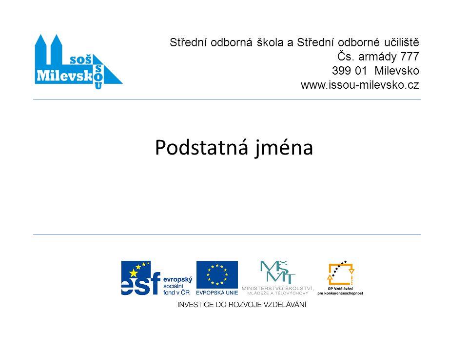 Podstatná jména Střední odborná škola a Střední odborné učiliště Čs. armády 777 399 01 Milevsko www.issou-milevsko.cz
