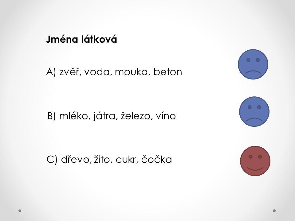 Jména látková A) zvěř, voda, mouka, beton B) mléko, játra, železo, víno C) dřevo, žito, cukr, čočka