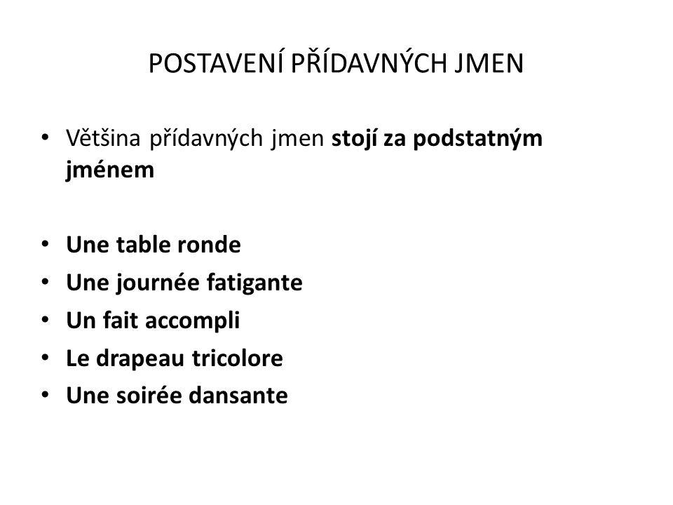 POSTAVENÍ PŘÍDAVNÝCH JMEN Většina přídavných jmen stojí za podstatným jménem Une table ronde Une journée fatigante Un fait accompli Le drapeau tricolo