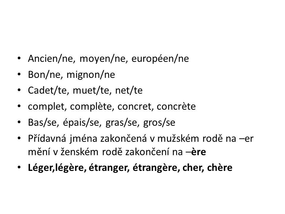 Ancien/ne, moyen/ne, européen/ne Bon/ne, mignon/ne Cadet/te, muet/te, net/te complet, complète, concret, concrète Bas/se, épais/se, gras/se, gros/se Přídavná jména zakončená v mužském rodě na –er mění v ženském rodě zakončení na –ère Léger,légère, étranger, étrangère, cher, chère