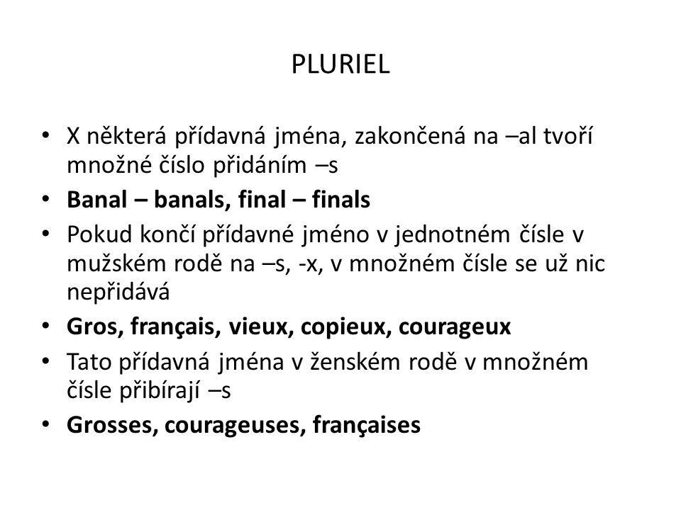 PLURIEL X některá přídavná jména, zakončená na –al tvoří množné číslo přidáním –s Banal – banals, final – finals Pokud končí přídavné jméno v jednotné