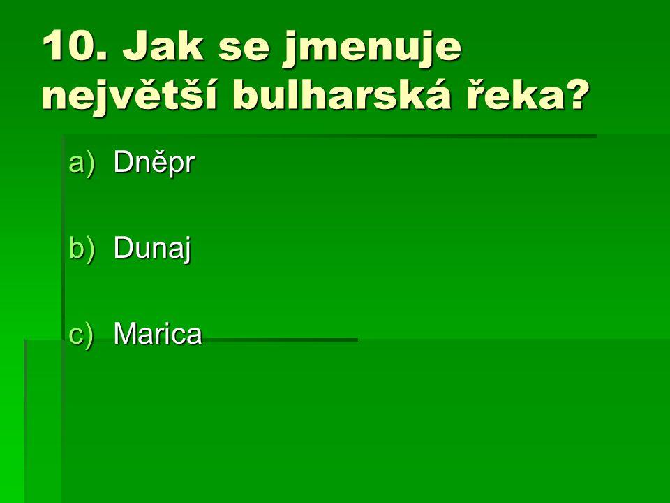 10. Jak se jmenuje největší bulharská řeka? a)Dněpr b)Dunaj c)Marica