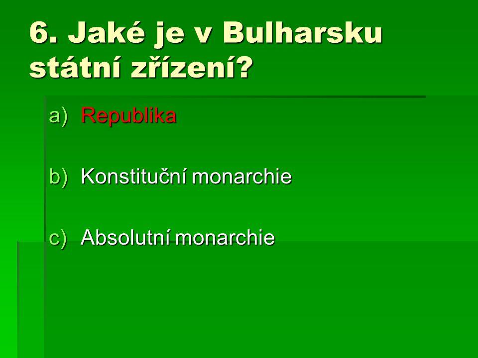 6. Jaké je v Bulharsku státní zřízení? a)Republika b)Konstituční monarchie c)Absolutní monarchie