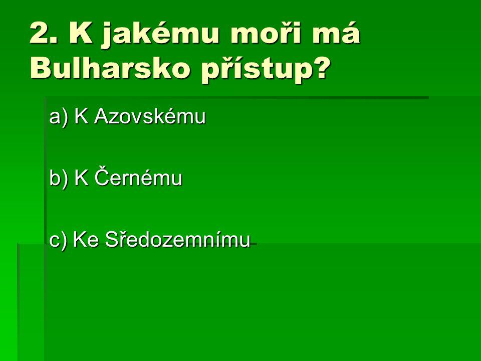 2. K jakému moři má Bulharsko přístup? a) K Azovskému b) K Černému c) Ke Sředozemnímu