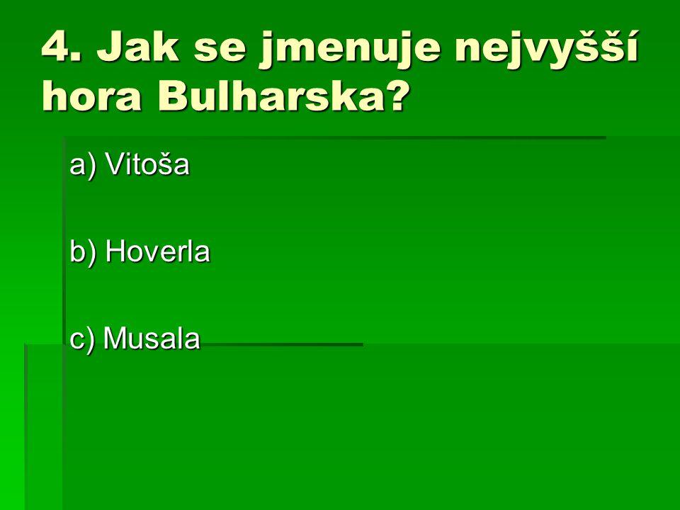 4. Jak se jmenuje nejvyšší hora Bulharska? a) Vitoša b) Hoverla c) Musala