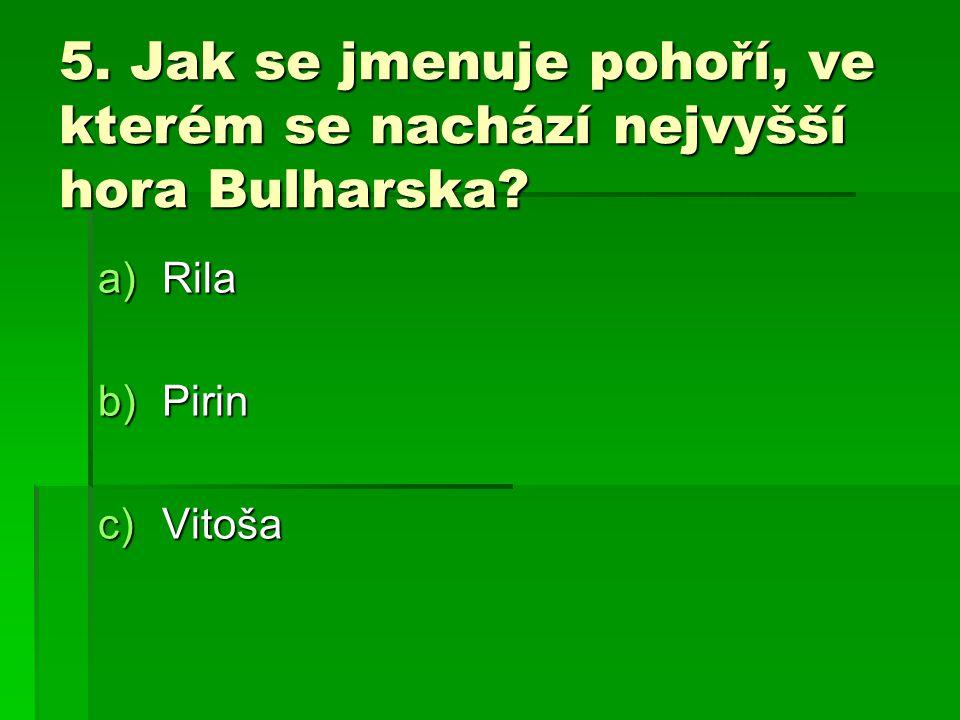 5. Jak se jmenuje pohoří, ve kterém se nachází nejvyšší hora Bulharska? a)Rila b)Pirin c)Vitoša