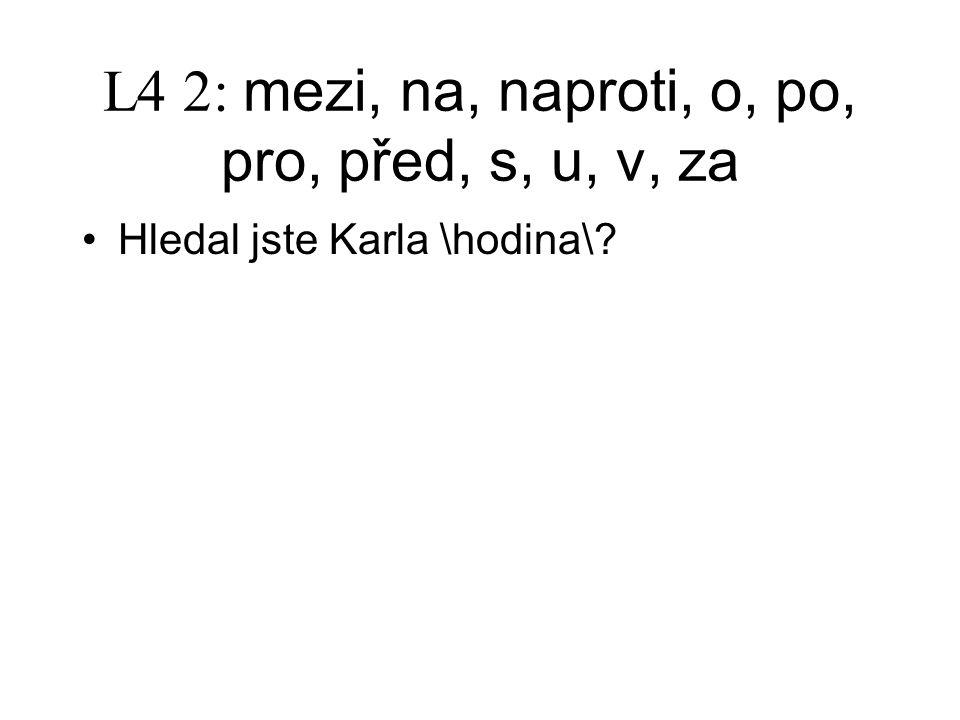 L4 2: mezi, na, naproti, o, po, pro, před, s, u, v, za Hledal jste Karla \hodina\?
