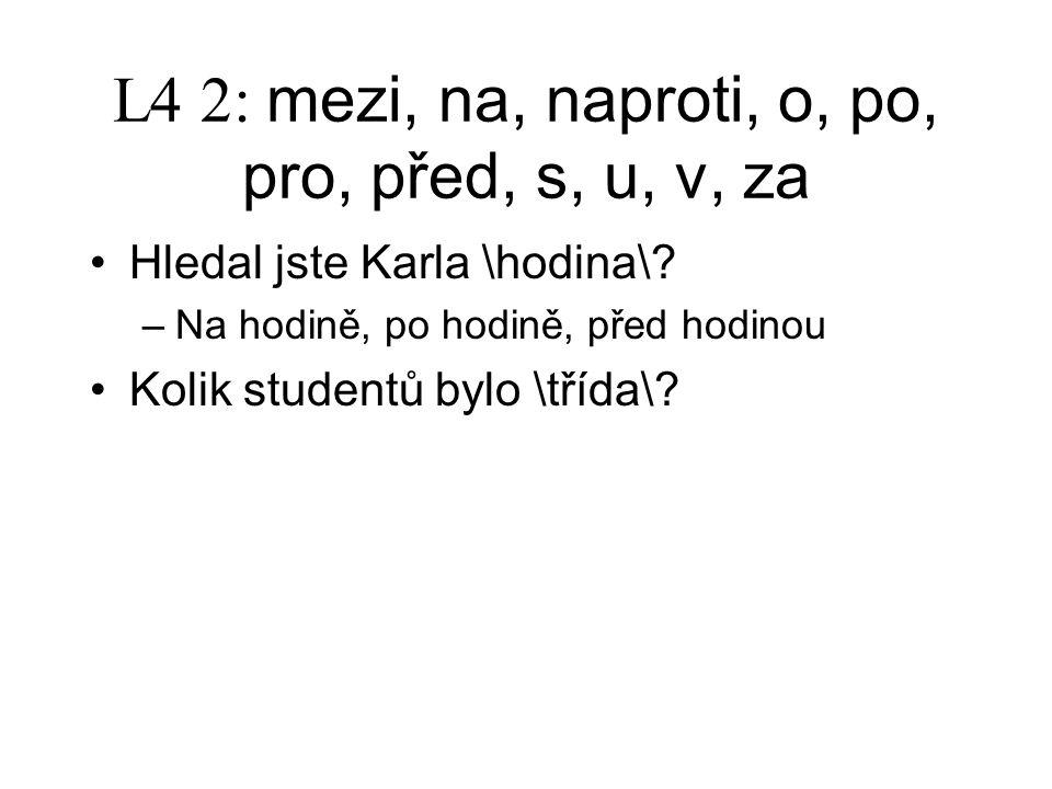 L4 2: mezi, na, naproti, o, po, pro, před, s, u, v, za Hledal jste Karla \hodina\.