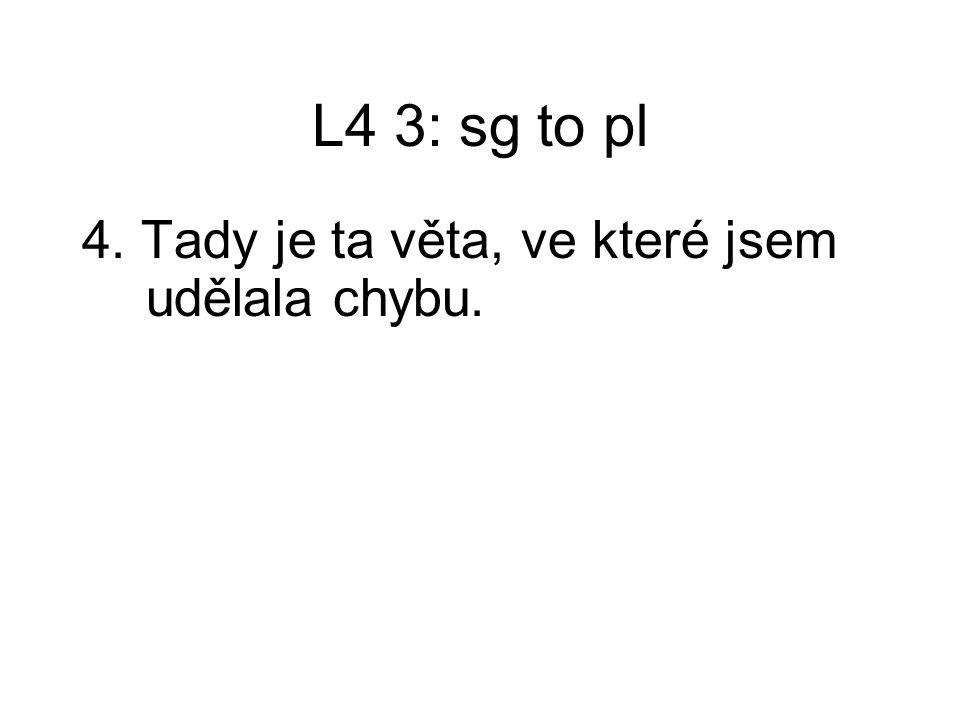 L4 3: sg to pl 4. Tady je ta věta, ve které jsem udělala chybu.