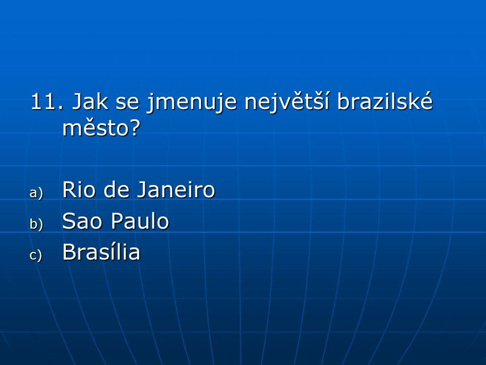 11. Jak se jmenuje největší brazilské město? a) Rio de Janeiro b) Sao Paulo c) Brasília