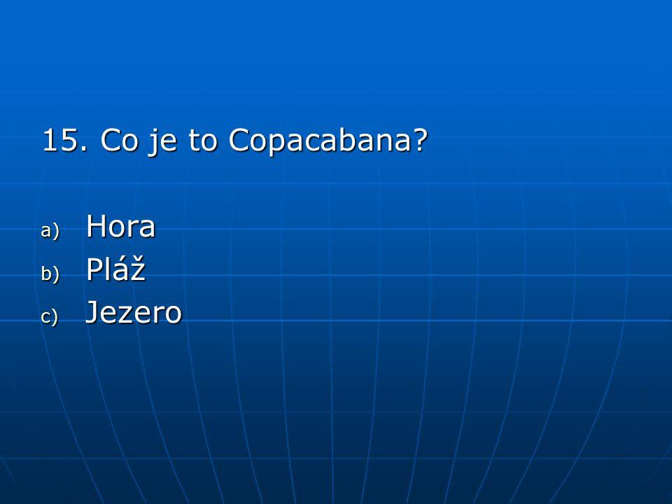 15. Co je to Copacabana? a) Hora b) Pláž c) Jezero