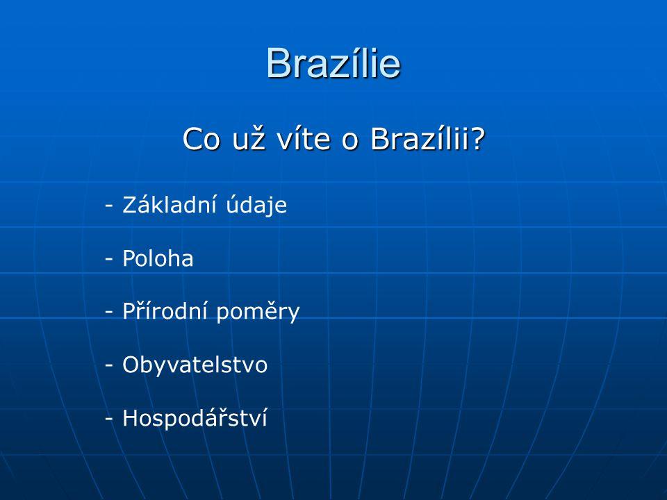 Brazílie Co už víte o Brazílii? - Základní údaje - Poloha - Přírodní poměry - Obyvatelstvo - Hospodářství