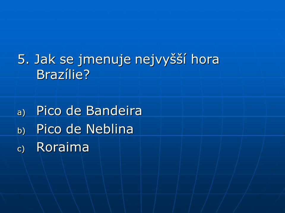 5. Jak se jmenuje nejvyšší hora Brazílie? a) Pico de Bandeira b) Pico de Neblina c) Roraima