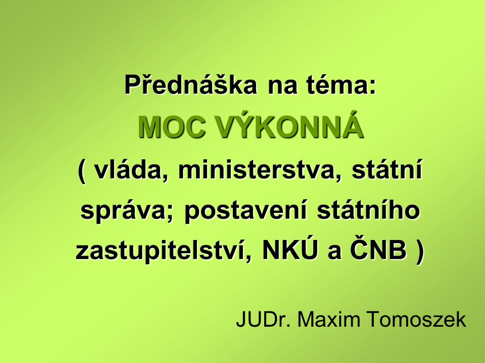 Přednáška na téma: MOC VÝKONNÁ ( vláda, ministerstva, státní správa; postavení státního zastupitelství, NKÚ a ČNB ) JUDr. Maxim Tomoszek