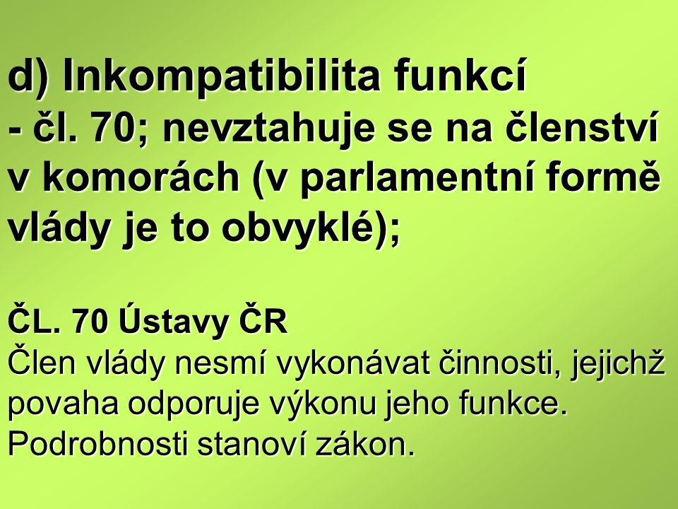 d) Inkompatibilita funkcí - čl. 70; nevztahuje se na členství v komorách (v parlamentní formě vlády je to obvyklé); ČL. 70 Ústavy ČR Člen vlády nesmí