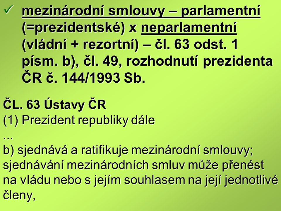 ČL. 63 Ústavy ČR (1) Prezident republiky dále... b) sjednává a ratifikuje mezinárodní smlouvy; sjednávání mezinárodních smluv může přenést na vládu ne